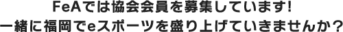 FeAでは協会会員を募集しています!一緒に福岡でeスポーツを盛り上げていきませんか?